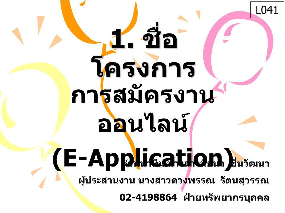 1. ชื่อ โครงการ การสมัครงาน ออนไลน์ (E-Application) หัวหน้าทีม นางสาวนัยนา ชื่นวัฒนา ผู้ประสานงาน นางสาวดวงพรรณ รัตนสุวรรณ 02-4198864 ฝ่ายทรัพยากรบุคค