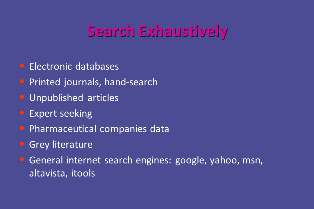 Search Exhaustively Electronic databases Printed journals, hand-search Unpublished articles Expert seeking Pharmaceutical companies data Grey literature General internet search engines: google, yahoo, msn, altavista, itools