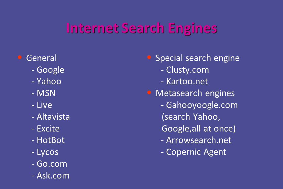 Internet Search Engines General - Google - Yahoo - MSN - Live - Altavista - Excite - HotBot - Lycos - Go.com - Ask.com Special search engine - Clusty.com - Kartoo.net Metasearch engines - Gahooyoogle.com (search Yahoo, Google,all at once) - Arrowsearch.net - Copernic Agent