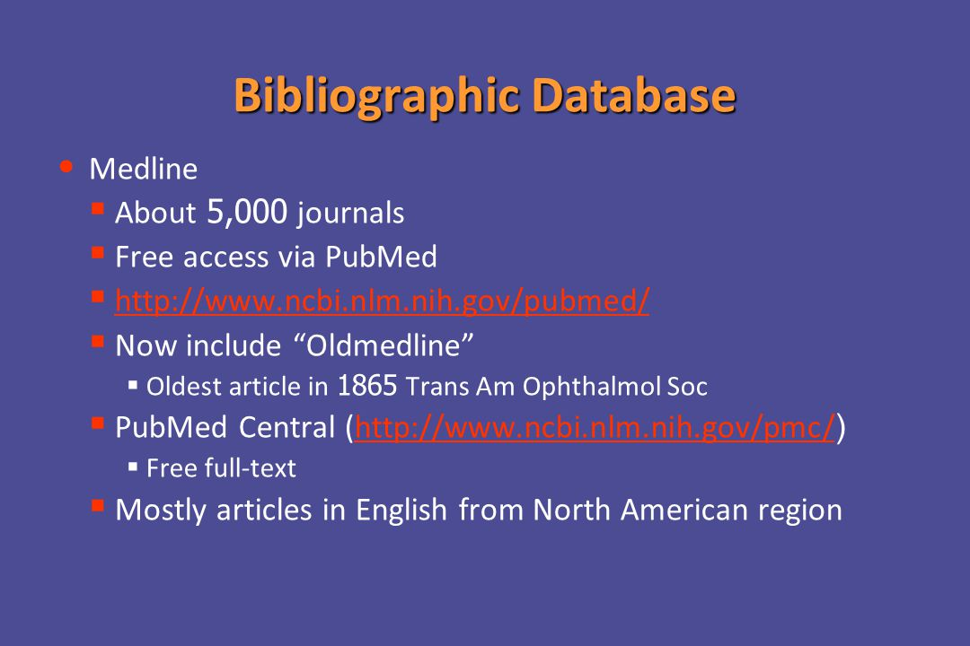 Bibliographic Database Medline   About 5,000 journals   Free access via PubMed   http://www.ncbi.nlm.nih.gov/pubmed/http://www.ncbi.nlm.nih.gov/pubmed/   Now include Oldmedline   Oldest article in 1865 Trans Am Ophthalmol Soc   PubMed Central (http://www.ncbi.nlm.nih.gov/pmc/)http://www.ncbi.nlm.nih.gov/pmc/   Free full-text   Mostly articles in English from North American region
