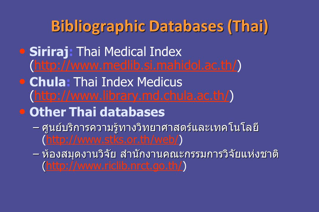 Bibliographic Databases (Thai) Siriraj: Thai Medical Index (http://www.medlib.si.mahidol.ac.th/)http://www.medlib.si.mahidol.ac.th/ Chula: Thai Index Medicus (http://www.library.md.chula.ac.th/)http://www.library.md.chula.ac.th/ Other Thai databases – ศูนย์บริการความรู้ทางวิทยาศาสตร์และเทคโนโลยี – ศูนย์บริการความรู้ทางวิทยาศาสตร์และเทคโนโลยี (http://www.stks.or.th/web/)http://www.stks.or.th/web/ – ห้องสมุดงานวิจัย สำนักงานคณะกรรมการวิจัยแห่งชาติ ( – ห้องสมุดงานวิจัย สำนักงานคณะกรรมการวิจัยแห่งชาติ (http://www.riclib.nrct.go.th/)http://www.riclib.nrct.go.th/