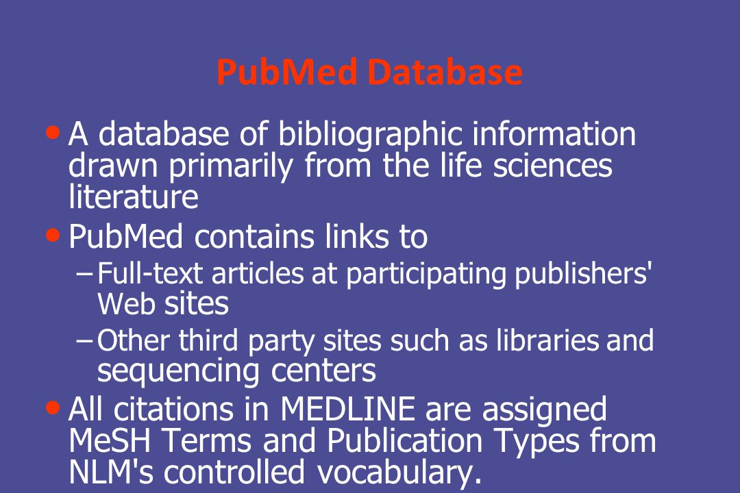 PubMed Database A database of bibliographic information drawn primarily from the life sciences literature PubMed contains links to – – Full-text articles at participating publishers Web sites – – Other third party sites such as libraries and sequencing centers All citations in MEDLINE are assigned MeSH Terms and Publication Types from NLM s controlled vocabulary.