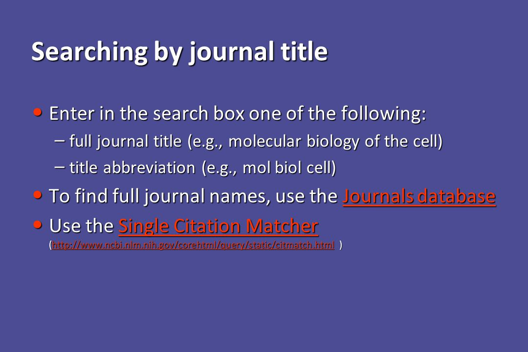 Searching by journal title Enter in the search box one of the following: Enter in the search box one of the following: – full journal title (e.g., molecular biology of the cell) – title abbreviation (e.g., mol biol cell) To find full journal names, use the Journals database To find full journal names, use the Journals databaseJournals databaseJournals database Use the Single Citation Matcher (http://www.ncbi.nlm.nih.gov/corehtml/query/static/citmatch.html ) Use the Single Citation Matcher (http://www.ncbi.nlm.nih.gov/corehtml/query/static/citmatch.html )Single Citation Matcherhttp://www.ncbi.nlm.nih.gov/corehtml/query/static/citmatch.htmlSingle Citation Matcherhttp://www.ncbi.nlm.nih.gov/corehtml/query/static/citmatch.html