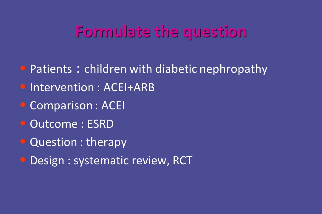 Formulate the question Patients : children with diabetic nephropathy Intervention : ACEI+ARB Comparison : ACEI Outcome : ESRD Question : therapy Design : systematic review, RCT