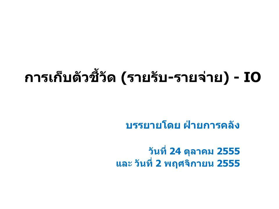 การเก็บตัวชี้วัด (รายรับ-รายจ่าย) - IO บรรยายโดย ฝ่ายการคลัง วันที่ 24 ตุลาคม 2555 และ วันที่ 2 พฤศจิกายน 2555