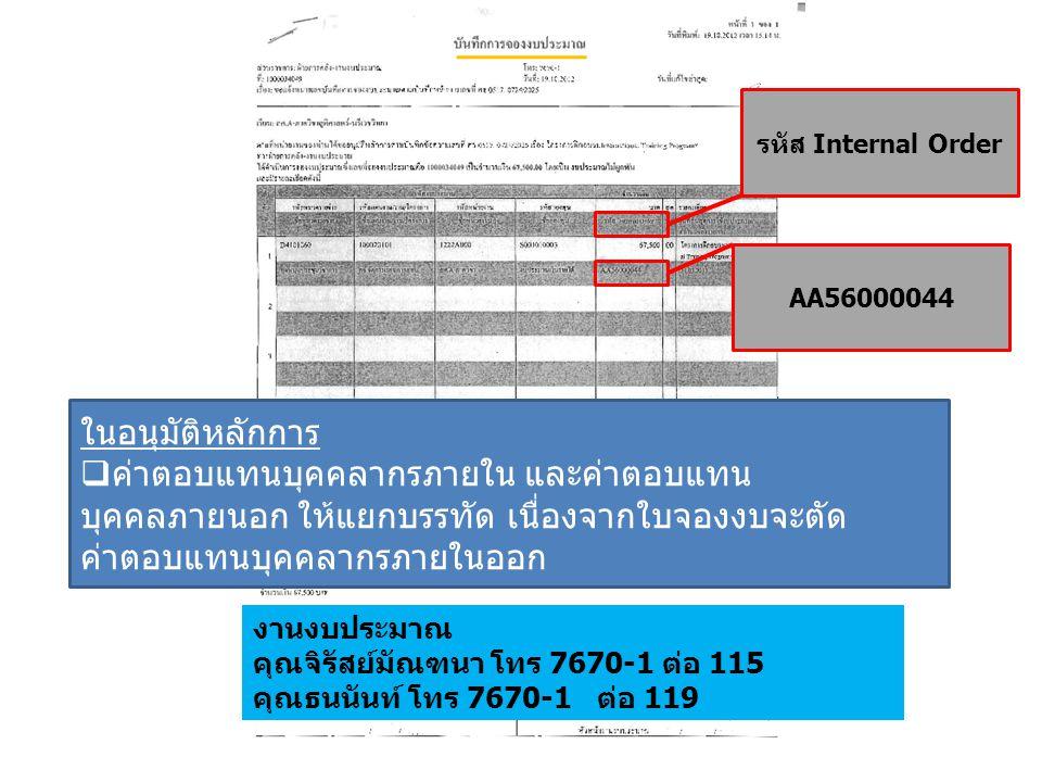 งานงบประมาณ คุณจิรัสย์มัณฑนา โทร 7670-1 ต่อ 115 คุณธนนันท์ โทร 7670-1 ต่อ 119 รหัส Internal Order AA56000044 ในอนุมัติหลักการ  ค่าตอบแทนบุคคลากรภายใน และค่าตอบแทน บุคคลภายนอก ให้แยกบรรทัด เนื่องจากใบจองงบจะตัด ค่าตอบแทนบุคคลากรภายในออก
