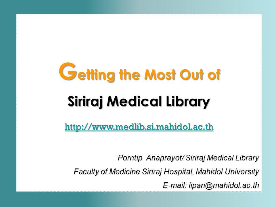 G etting the Most Out of Siriraj Medical Library http://www.medlib.si.mahidol.ac.th Porntip Anaprayot/ Siriraj Medical Library Faculty of Medicine Sir