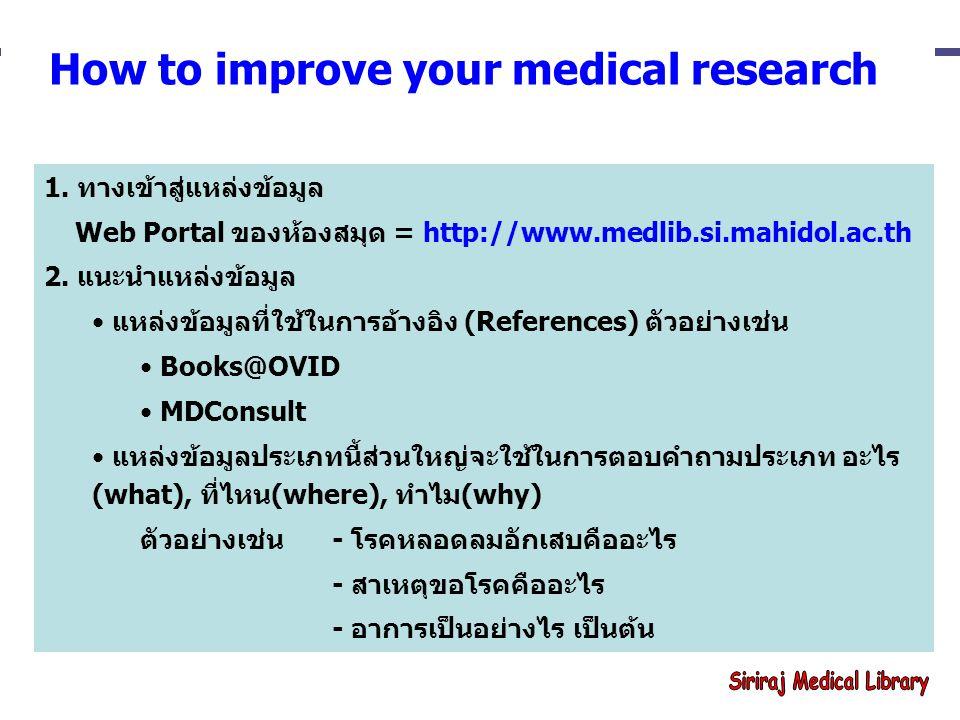 How to improve your medical research 1. ทางเข้าสู่แหล่งข้อมูล Web Portal ของห้องสมุด = http://www.medlib.si.mahidol.ac.th 2. แนะนำแหล่งข้อมูล แหล่งข้อ