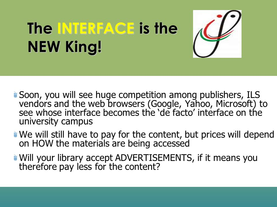 The INTERFACE is the NEW King! Soon, you will see huge competition among publishers, ILS vendors and the web browsers (Google, Yahoo, Microsoft) to se