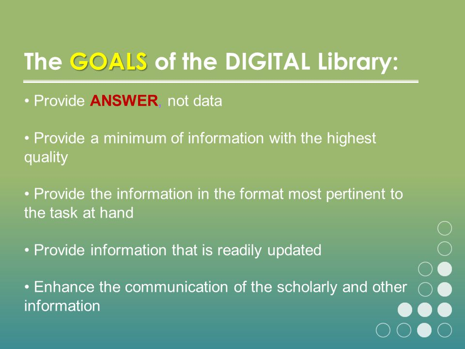 GOALS The GOALS of the DIGITAL Library: Provide ANSWER, not data Provide a minimum of information with the highest quality Provide the information in