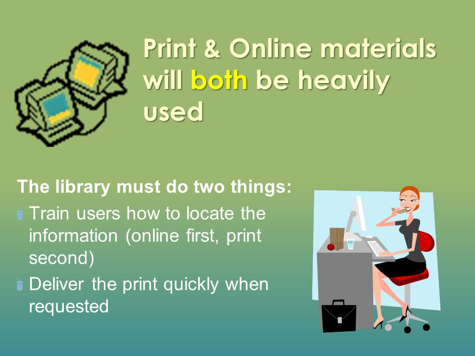 Print & Online materials will both be heavily used The library must do two things: Train users how to locate the information (online first, print seco
