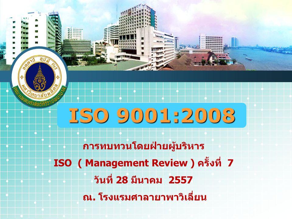 LOGO ISO 9001:2008 การทบทวนโดยฝ่ายผู้บริหาร ISO ( Management Review ) ครั้งที่ 7 วันที่ 28 มีนาคม 2557 ณ. โรงแรมศาลายาพาวิเลี่ยน