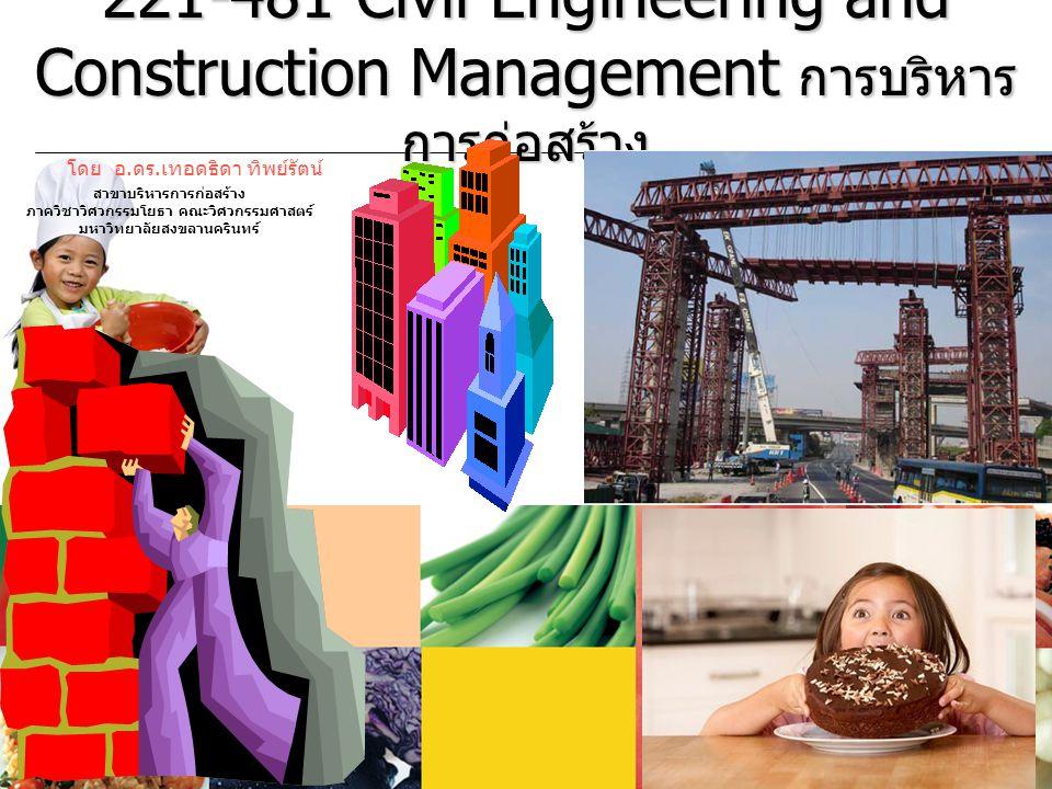 221-481 Civil Engineering and Construction Management การบริหาร การก่อสร้าง โดย อ. ดร. เทอดธิดา ทิพย์รัตน์ สาขาบริหารการก่อสร้าง ภาควิชาวิศวกรรมโยธา ค
