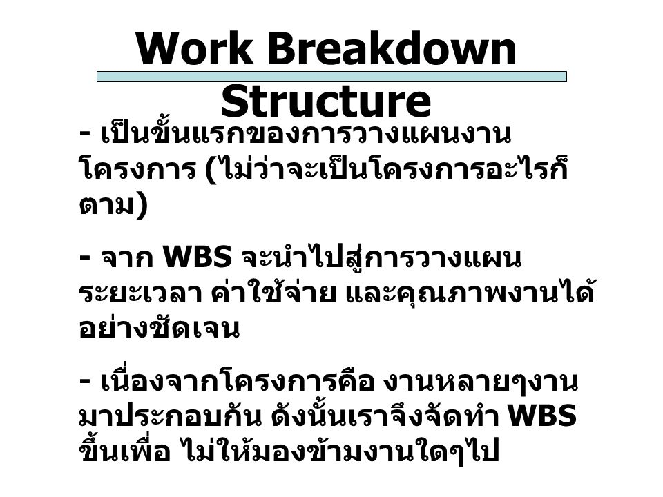 Work Breakdown Structure - เป็นขั้นแรกของการวางแผนงาน โครงการ ( ไม่ว่าจะเป็นโครงการอะไรก็ ตาม ) - จาก WBS จะนำไปสู่การวางแผน ระยะเวลา ค่าใช้จ่าย และคุ