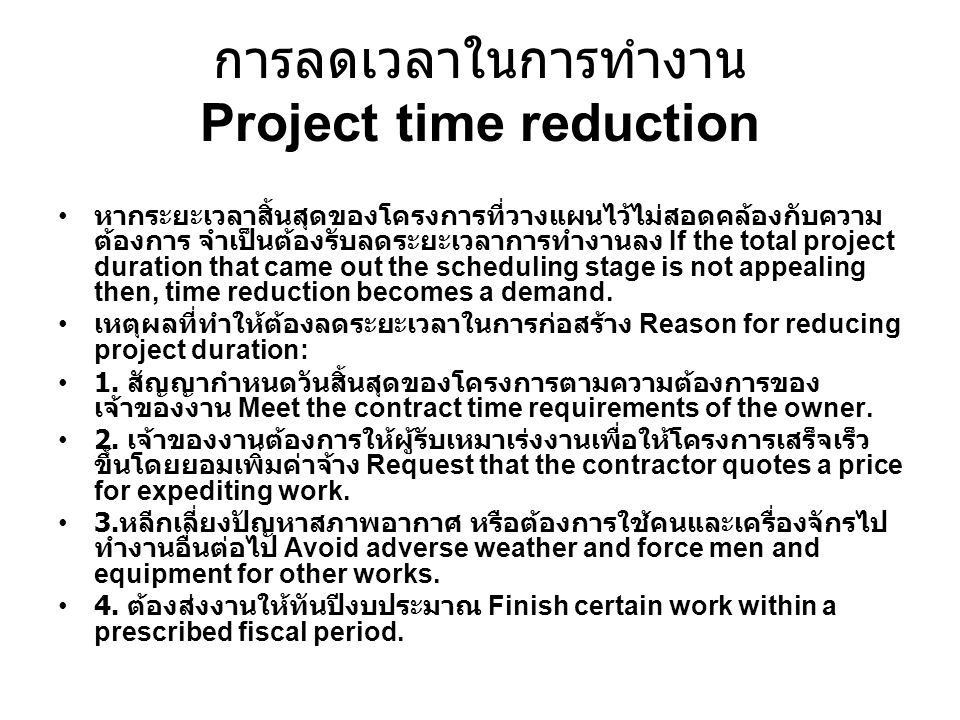 การลดเวลาในการทำงาน Project time reduction หากระยะเวลาสิ้นสุดของโครงการที่วางแผนไว้ไม่สอดคล้องกับความ ต้องการ จำเป็นต้องรับลดระยะเวลาการทำงานลง If the total project duration that came out the scheduling stage is not appealing then, time reduction becomes a demand.