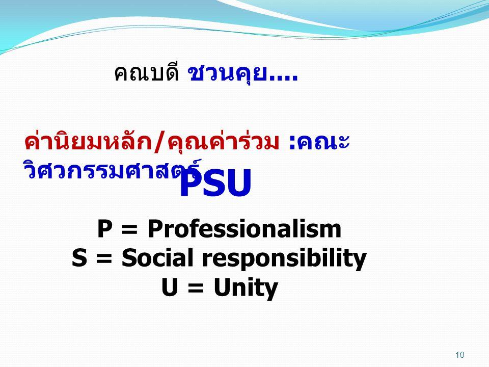 10 คณบดี ชวนคุย.... ค่านิยมหลัก / คุณค่าร่วม : คณะ วิศวกรรมศาสตร์ PSU P = Professionalism S = Social responsibility U = Unity