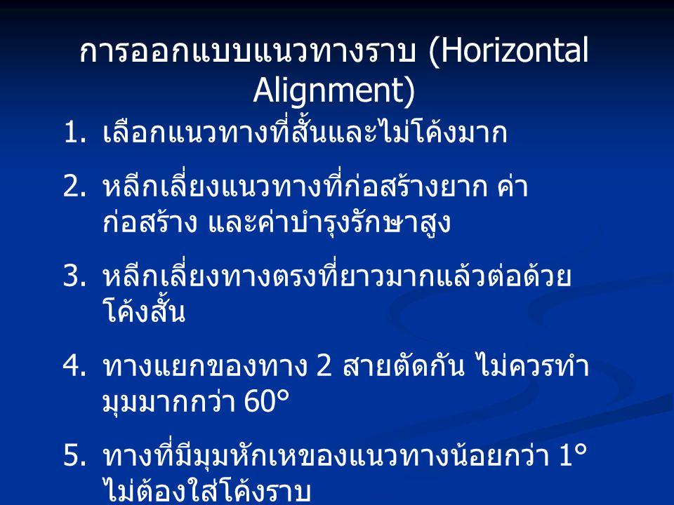 การออกแบบแนวทางราบ (Horizontal Alignment) 1. เลือกแนวทางที่สั้นและไม่โค้งมาก 2. หลีกเลี่ยงแนวทางที่ก่อสร้างยาก ค่า ก่อสร้าง และค่าบำรุงรักษาสูง 3. หลี