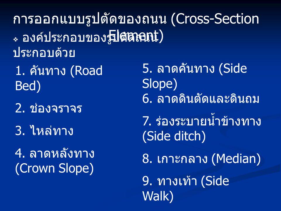 การออกแบบรูปตัดของถนน (Cross-Section Element) 1. คันทาง (Road Bed) 2. ช่องจราจร 3. ไหล่ทาง 4. ลาดหลังทาง (Crown Slope) 5. ลาดคันทาง (Side Slope) 6. ลา