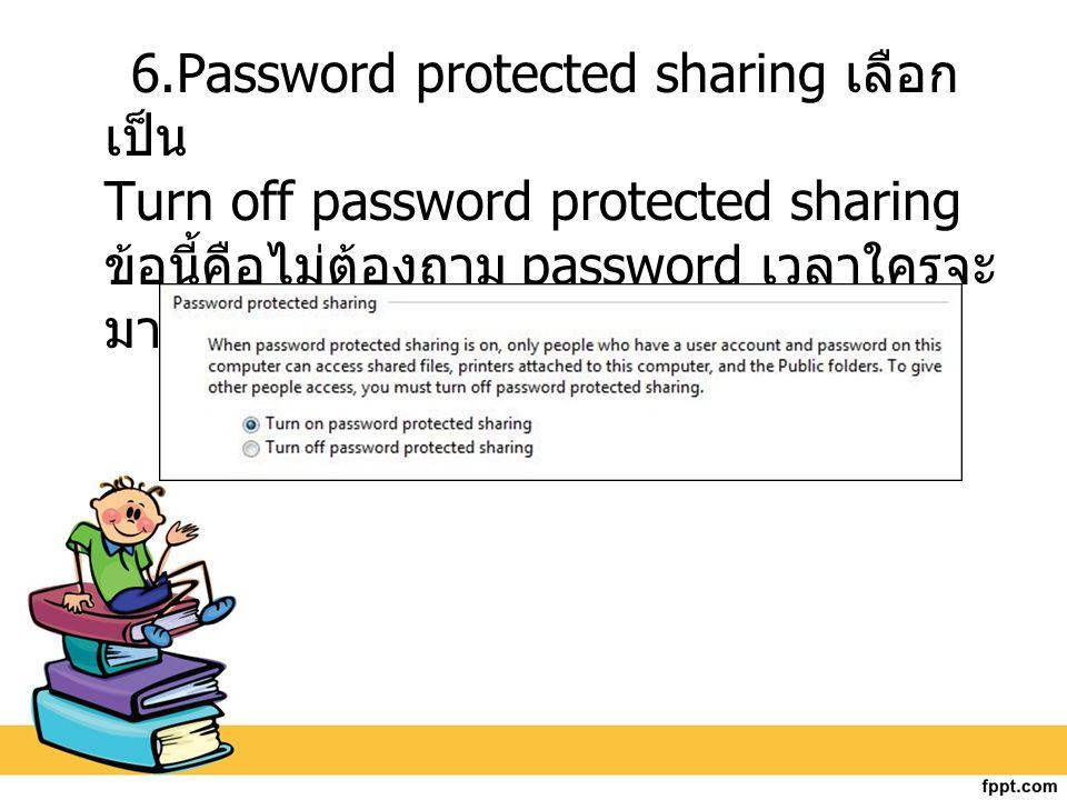6.Password protected sharing เลือก เป็น Turn off password protected sharing ข้อนี้คือไม่ต้องถาม password เวลาใครจะ มาดึงไฟล์ที่เรา share ไว้