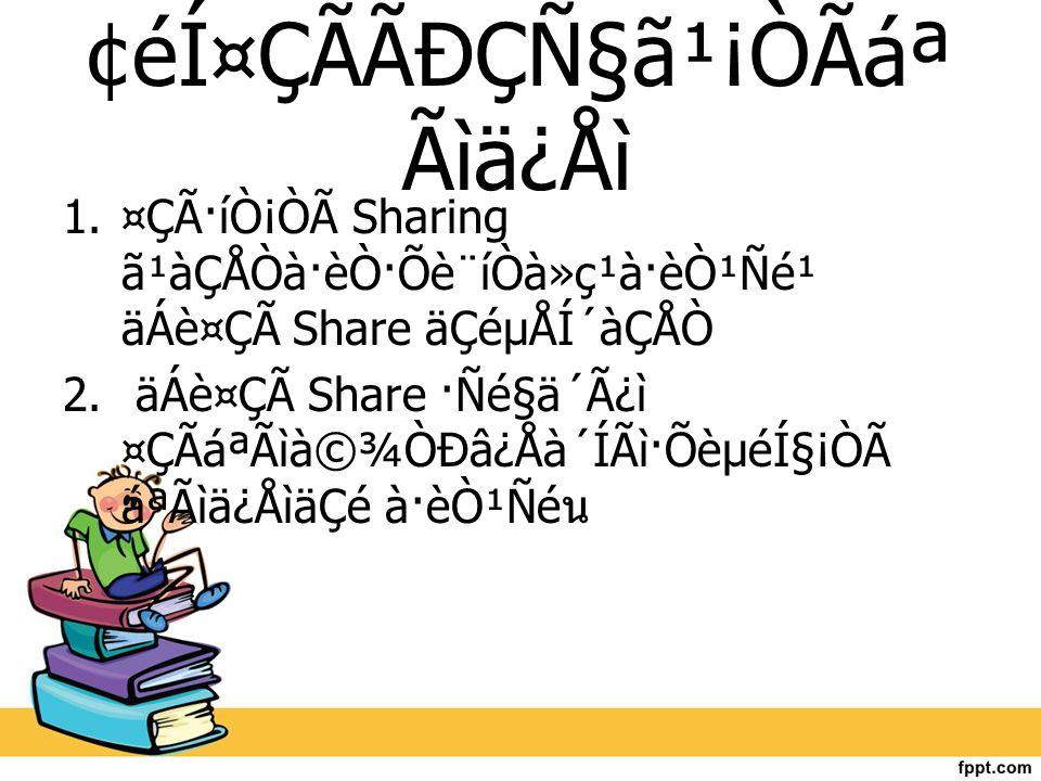 ¢éͤÇÃÃÐÇѧ㹡ÒÃ᪠Ãìä¿Åì 1.¤Ç÷íÒ¡Òà Sharing ã¹àÇÅÒà·èÒ·Õè¨íÒà»ç¹à·èÒ¹Ñé¹ äÁè¤Çà Share äÇéµÅÍ´àÇÅÒ 2. äÁè¤Çà Share ·Ñé§ä´Ã¿ì ¤ÇÃáªÃìÒÐâ¿Åà´ÍÃì·Õèµ