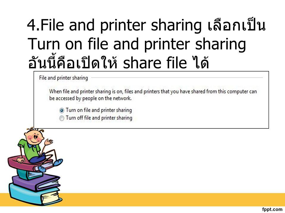 4.File and printer sharing เลือกเป็น Turn on file and printer sharing อันนี้คือเปิดให้ share file ได้