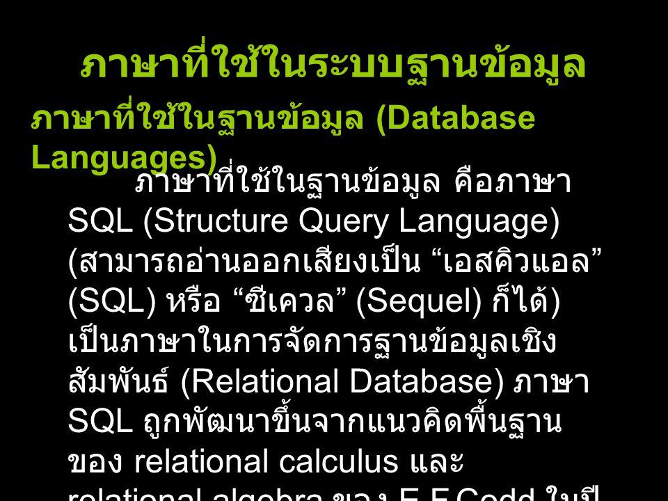 ภาษาที่ใช้ในระบบฐานข้อมูล ภาษาที่ใช้ในฐานข้อมูล (Database Languages) ภาษาที่ใช้ในฐานข้อมูล คือภาษา SQL (Structure Query Language) ( สามารถอ่านออกเสียง