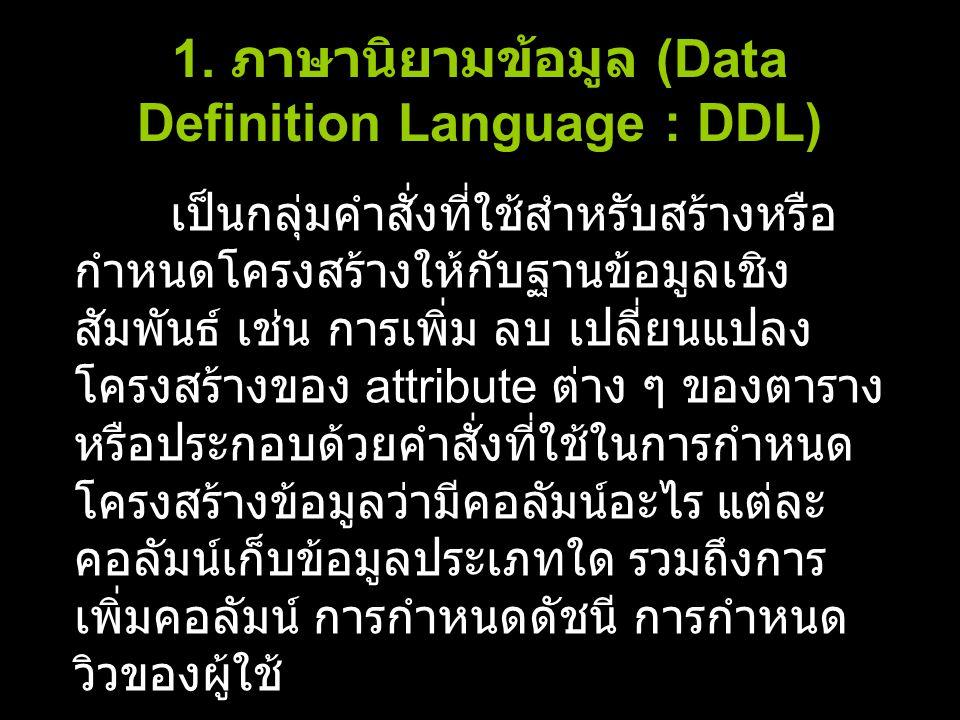 1. ภาษานิยามข้อมูล (Data Definition Language : DDL) เป็นกลุ่มคำสั่งที่ใช้สำหรับสร้างหรือ กำหนดโครงสร้างให้กับฐานข้อมูลเชิง สัมพันธ์ เช่น การเพิ่ม ลบ เ