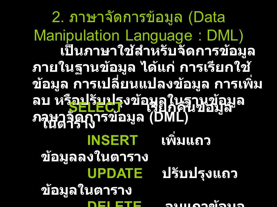 2. ภาษาจัดการข้อมูล (Data Manipulation Language : DML) เป็นภาษาใช้สำหรับจัดการข้อมูล ภายในฐานข้อมูล ได้แก่ การเรียกใช้ ข้อมูล การเปลี่ยนแปลงข้อมูล การ