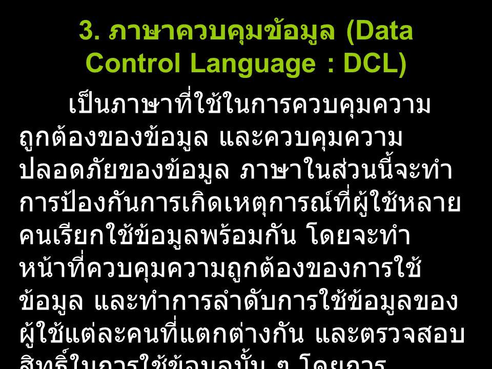 3. ภาษาควบคุมข้อมูล (Data Control Language : DCL) เป็นภาษาที่ใช้ในการควบคุมความ ถูกต้องของข้อมูล และควบคุมความ ปลอดภัยของข้อมูล ภาษาในส่วนนี้จะทำ การป