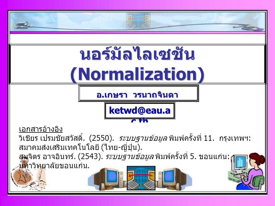 หัวข้อที่ศึกษา 1.แนวคิดเกี่ยวกับรูปแบบที่เป็นบรรทัดฐาน (Normal Form) 1.1 ความสัมพันธ์ระหว่างแอตทริบิวต์ในแต่ละรีเลชัน 1.2 แนวคิดเกี่ยวกับ NF : วัตถุประสงค์ในการทำให้เป็นรูปแบบ บรรทัดฐาน 2.การทำให้เป็นรูปแบบที่เป็นบรรทัดฐาน (Normal Form) - 1NF - 2NF - 3NF - BCNF - 4NF - 5NF