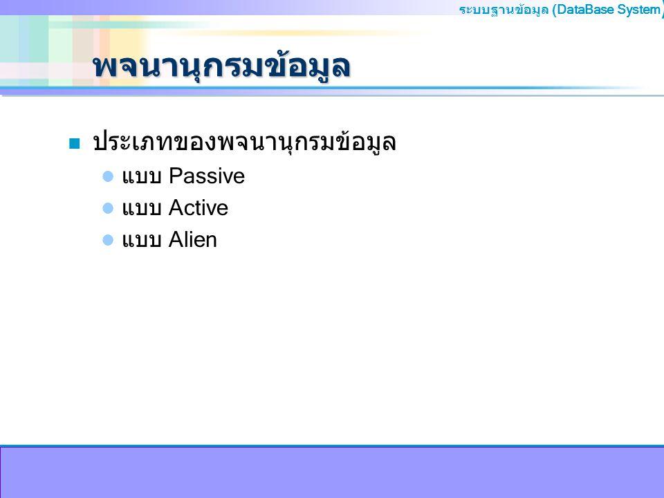 ระบบฐานข้อมูล (DataBase System ) พจนานุกรมข้อมูล n ประเภทของพจนานุกรมข้อมูล แบบ Passive แบบ Active แบบ Alien