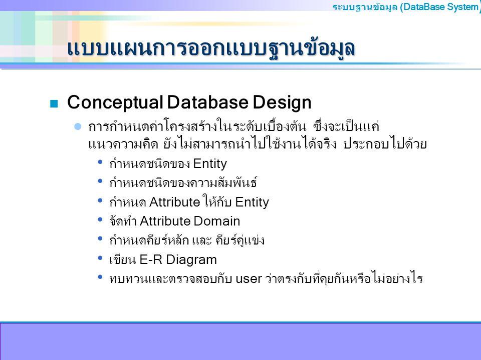 ระบบฐานข้อมูล (DataBase System ) แบบแผนการออกแบบฐานข้อมูล n Logical Database Design เป็นกระบวนการสร้างแบบจำลองของสารสนเทศที่ใช้ในองค์กร ด้วย การออกแบบให้มีความชัดจนยิ่งขึ้น มีการคัดเลือกโมเดลที่ใช้งาน โดยมีงานที่เกี่ยวข้อง คือ แปลงแบบจำลองแนวคิดให้เป็น logical ใช้เทคนิคการออกแบบ relation ด้วยการ normalization ตรวจสอบแบบโมเดลอีกครั้งร่วมกับ user เขียน e-r diagram กำหนดกฎเกณฑ์ข้อบังคับความสัมพันธ์ ทบทวนในส่วนของ local logical data model ร่วมกับ user ตรวจสอบโมเดลอีกครั้งว่าสนับสนุนการขยายเพิ่มในอนาคตง่าย หรือไม่ เขียน e-r diagram ขั้นสุดท้าย