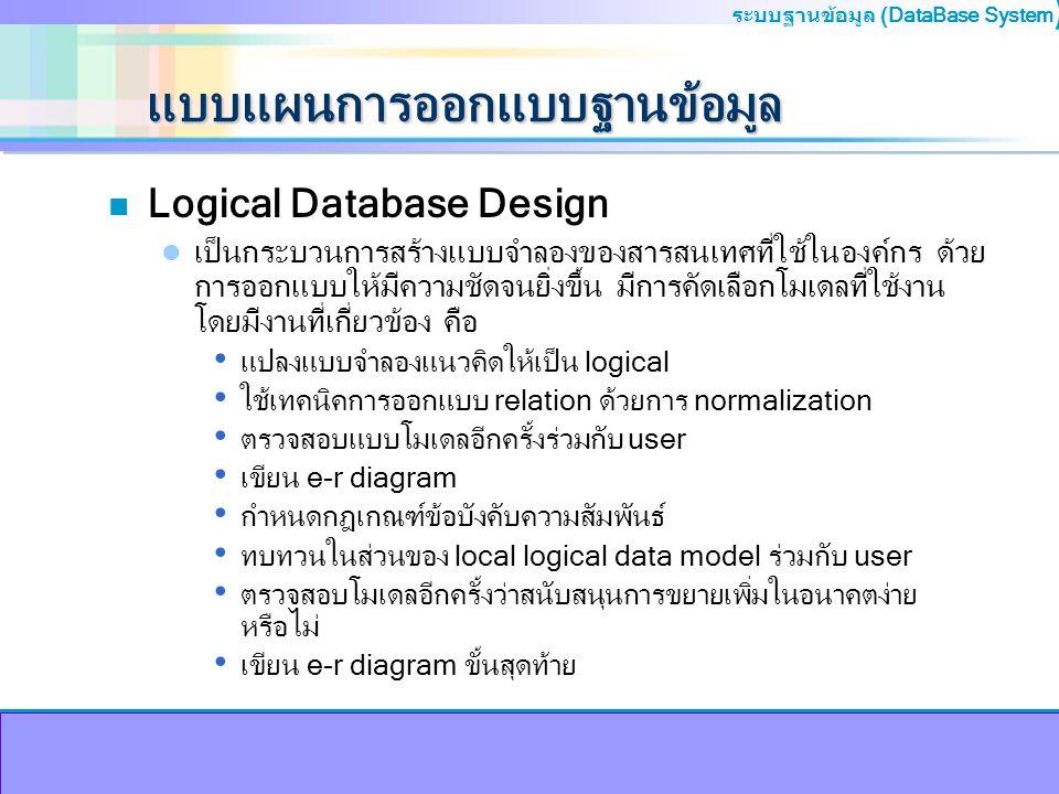 ระบบฐานข้อมูล (DataBase System ) แบบแผนการออกแบบฐานข้อมูล n Physical Database design ในขั้นตอนนี้เป็นการออกแบบฐานข้อมูลเพื่อใช้งานจริง พิจารณาถึงแหล่ง จัดเก็บข้อมูล มีรายละเอียดดังนี้ เลือกใช้ DBMS ตามที่ต้องการ เช้น oracle, Informix, MS-Access ออกแบบข้อบังคับกฎเกณฑ์ใน DBMS วิเคราะห์การใช้งาน Transaction เลือกชนิดโครงสร้างแฟ้มข้อมูล จัดการกับ index ข้อมูล พิจารณาและควบคุมความซ้ำซ้อน ประมาณการการใช้ความจุดิสก์ ออกแบบกฎเกณฑ์การเข้าถึงข้อมูลและควบคุมความปลอดภัย ติดตาม ตรวจสอบ และ ปรับปรุงเพื่อให้การใช้งานมีประสิทธิภาพยิ่งขึ้นต่อไป