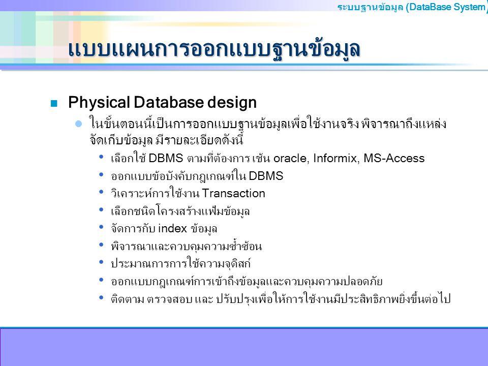 ระบบฐานข้อมูล (DataBase System ) พจนานุกรมข้อมูล n หมายถึง แฟ้มที่เก็บบันทึกรายละเอียดต่างๆเกี่ยวกับ ข้อมูลที่จัดเก็บอยู่ในฐานข้อมูล n หน้าที่สำคัญของพจนานุกรมข้อมูล การควบคุมการใช้ฐานข้อมูลพร้อมกันจากผู้ใช้รายคน การรักษาความปลอดภัยของข้อมูล การควบคุมความบูรณภาพของข้อมูล