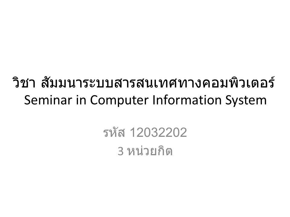 วิชา สัมมนาระบบสารสนเทศทางคอมพิวเตอร์ Seminar in Computer Information System รหัส 12032202 3 หน่วยกิต