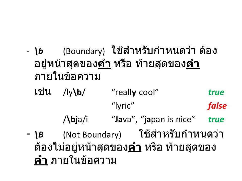 """-\b(Boundary) ใช้สำหรับกำหนดว่า ต้อง อยู่หน้าสุดของคำ หรือ ท้ายสุดของคำ ภายในข้อความ เช่น /ly\b/""""really cool""""true """"lyric""""false /\bja/i""""Java"""", """"japan i"""