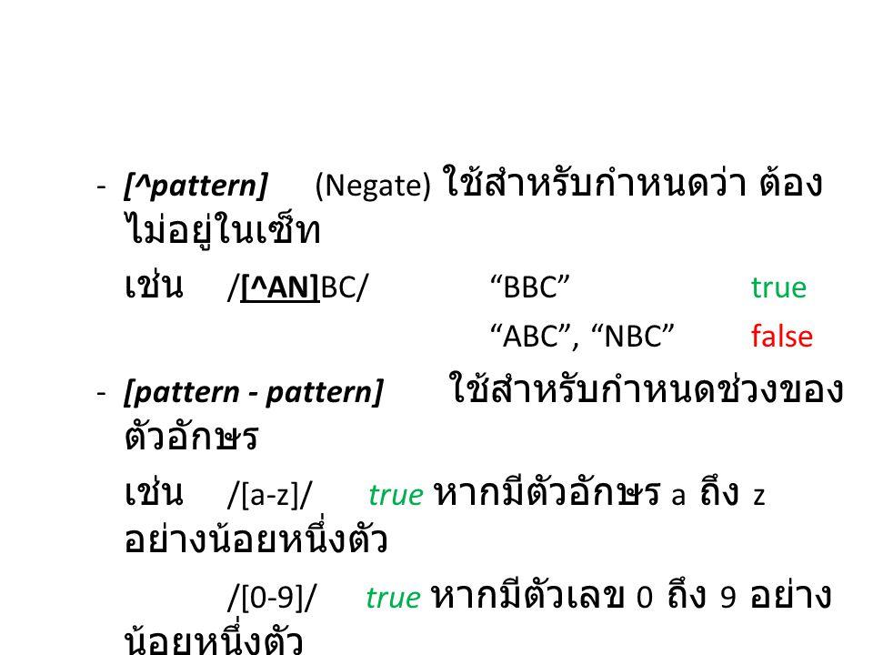 "-[^pattern](Negate) ใช้สำหรับกำหนดว่า ต้อง ไม่อยู่ในเซ็ท เช่น /[^AN]BC/""BBC""true ""ABC"", ""NBC""false -[pattern - pattern] ใช้สำหรับกำหนดช่วงของ ตัวอักษร"