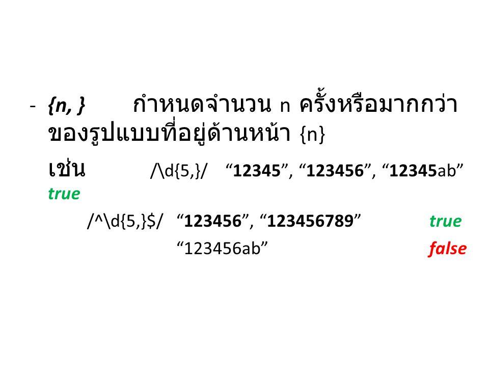 "-{n, } กำหนดจำนวน n ครั้งหรือมากกว่า ของรูปแบบที่อยู่ด้านหน้า {n} เช่น /\d{5,}/""12345"", ""123456"", ""12345ab"" true /^\d{5,}$/""123456"", ""123456789"" true"