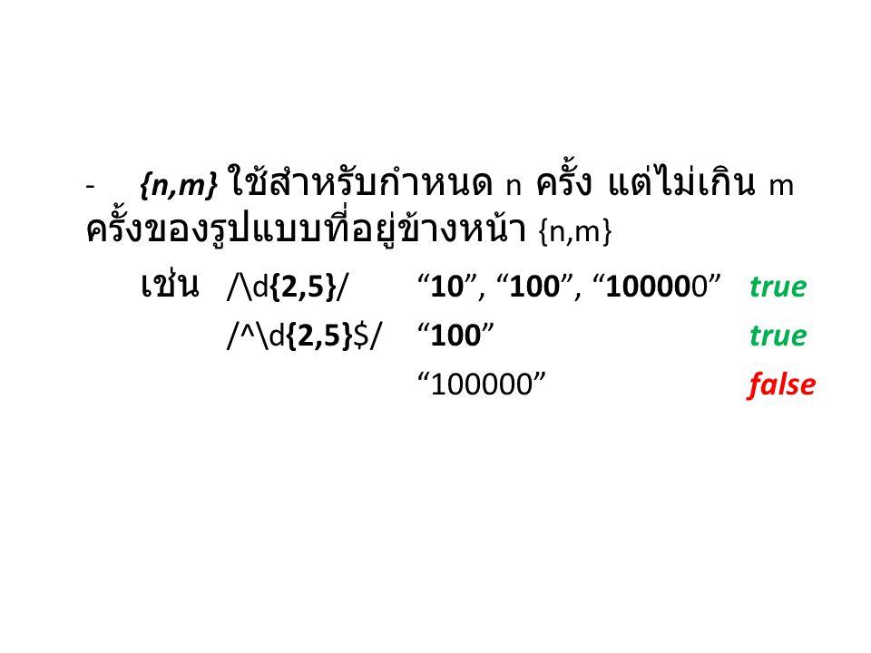 "-{n,m} ใช้สำหรับกำหนด n ครั้ง แต่ไม่เกิน m ครั้งของรูปแบบที่อยู่ข้างหน้า {n,m} เช่น /\d{2,5}/ ""10"", ""100"", ""100000""true /^\d{2,5}$/ ""100""true ""100000"""