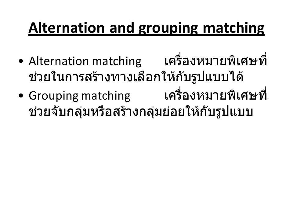 Alternation and grouping matching Alternation matching เครื่องหมายพิเศษที่ ช่วยในการสร้างทางเลือกให้กับรูปแบบได้ Grouping matching เครื่องหมายพิเศษที่