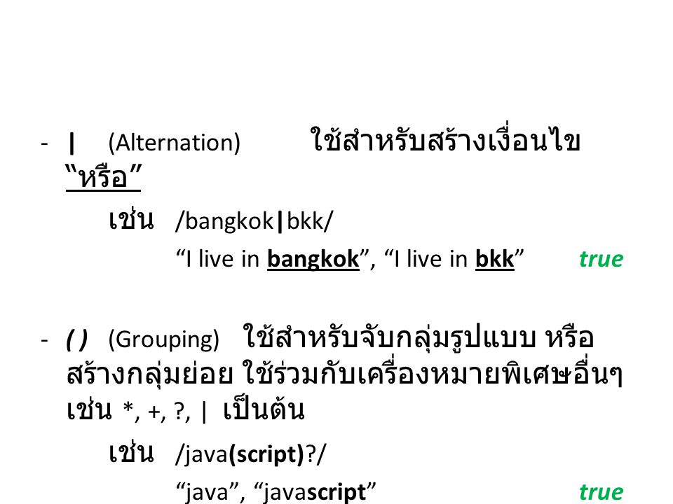 "-|(Alternation) ใช้สำหรับสร้างเงื่อนไข "" หรือ "" เช่น /bangkok|bkk/ ""I live in bangkok"", ""I live in bkk""true -( )(Grouping) ใช้สำหรับจับกลุ่มรูปแบบ หรื"
