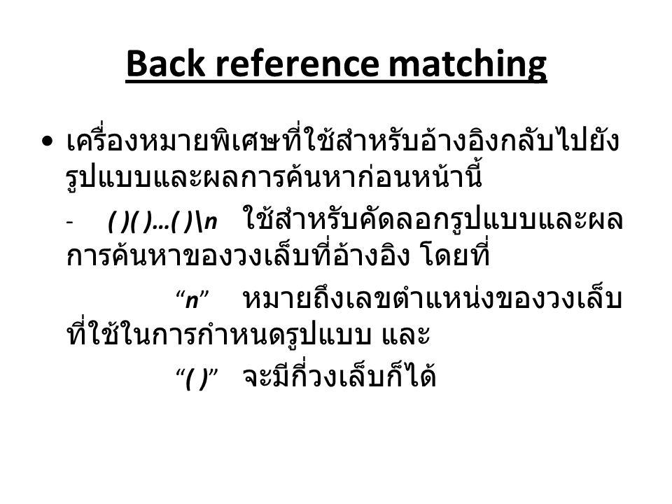 Back reference matching เครื่องหมายพิเศษที่ใช้สำหรับอ้างอิงกลับไปยัง รูปแบบและผลการค้นหาก่อนหน้านี้ -( )( )…( )\n ใช้สำหรับคัดลอกรูปแบบและผล การค้นหาข