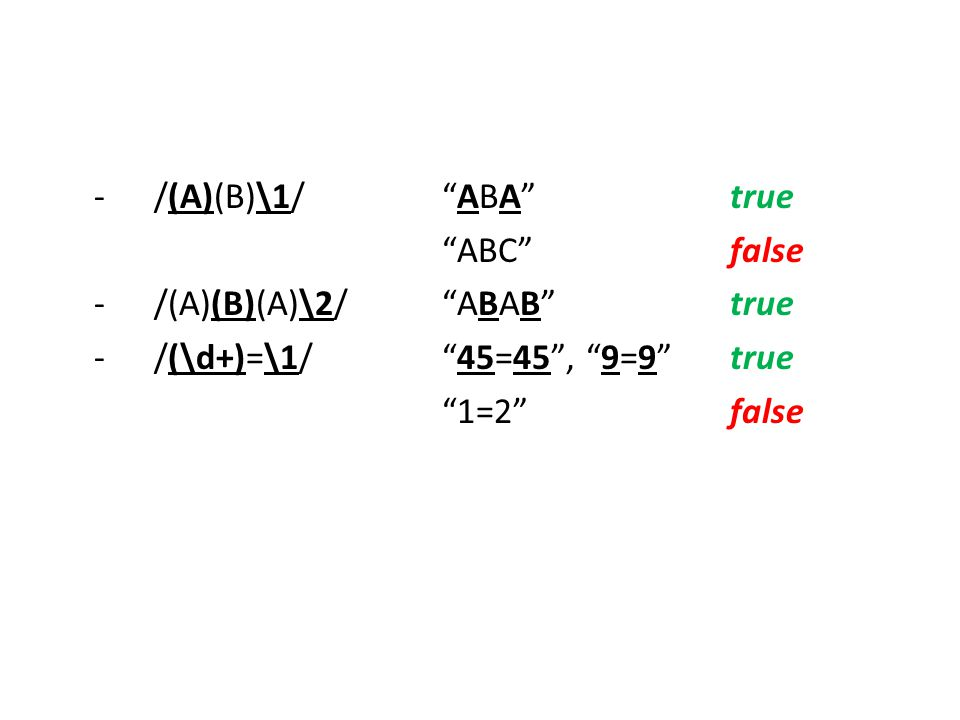 -/(A)(B)\1/ ABA true ABC false -/(A)(B)(A)\2/ ABAB true -/(\d+)=\1/ 45=45 , 9=9 true 1=2 false