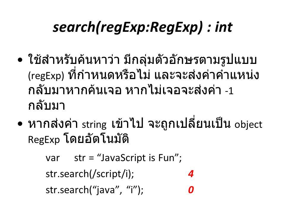 search(regExp:RegExp) : int ใช้สำหรับค้นหาว่า มีกลุ่มตัวอักษรตามรูปแบบ (regExp) ที่กำหนดหรือไม่ และจะส่งค่าคำแหน่ง กลับมาหากค้นเจอ หากไม่เจอจะส่งค่า -
