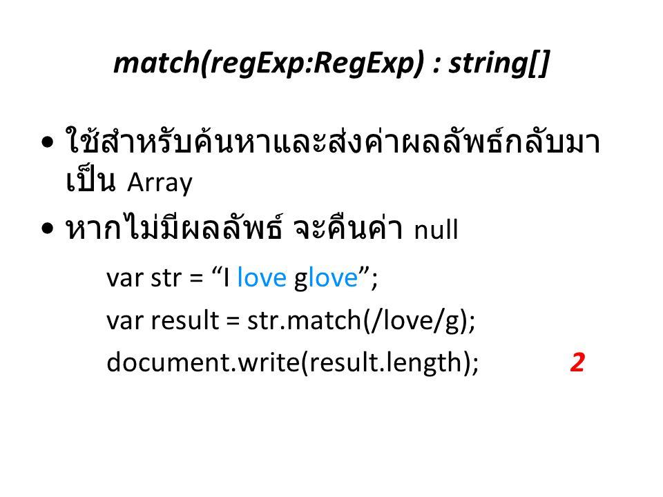 "match(regExp:RegExp) : string[] ใช้สำหรับค้นหาและส่งค่าผลลัพธ์กลับมา เป็น Array หากไม่มีผลลัพธ์ จะคืนค่า null var str = ""I love glove""; var result = s"