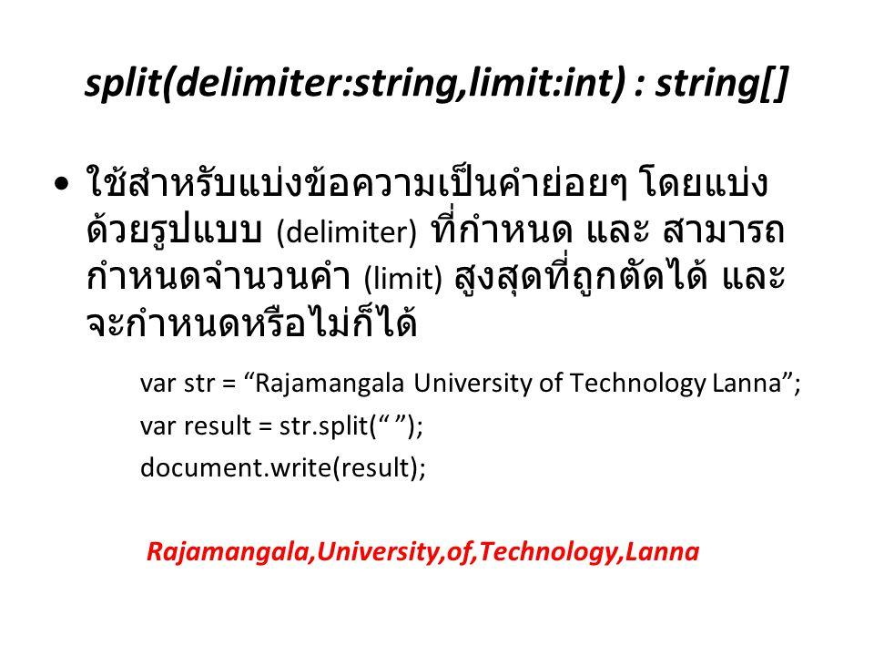 split(delimiter:string,limit:int) : string[] ใช้สำหรับแบ่งข้อความเป็นคำย่อยๆ โดยแบ่ง ด้วยรูปแบบ (delimiter) ที่กำหนด และ สามารถ กำหนดจำนวนคำ (limit) ส