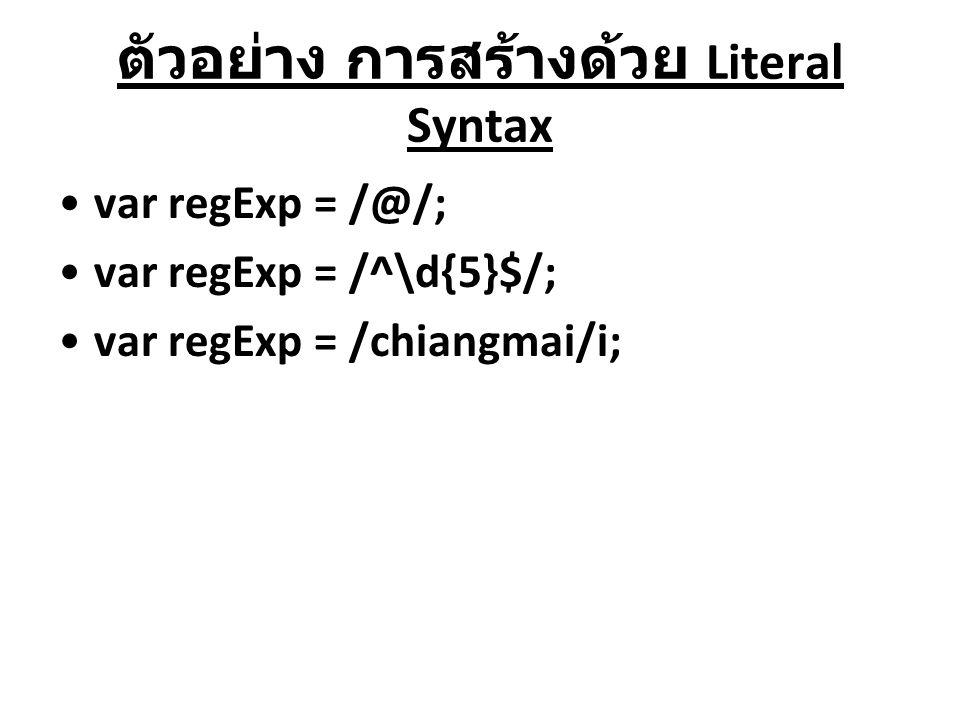 ตัวอย่าง การสร้างด้วย Literal Syntax var regExp = /@/; var regExp = /^\d{5}$/; var regExp = /chiangmai/i;
