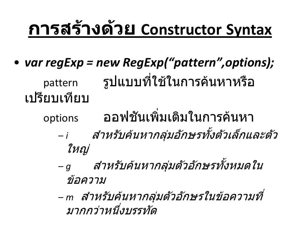 """การสร้างด้วย Constructor Syntax var regExp = new RegExp(""""pattern"""",options); pattern รูปแบบที่ใช้ในการค้นหาหรือ เปรียบเทียบ options ออฟชันเพิ่มเติมในกา"""