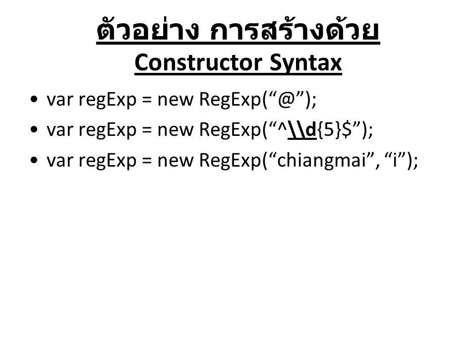 """ตัวอย่าง การสร้างด้วย Constructor Syntax var regExp = new RegExp(""""@""""); var regExp = new RegExp(""""^\\d{5}$""""); var regExp = new RegExp(""""chiangmai"""", """"i"""");"""