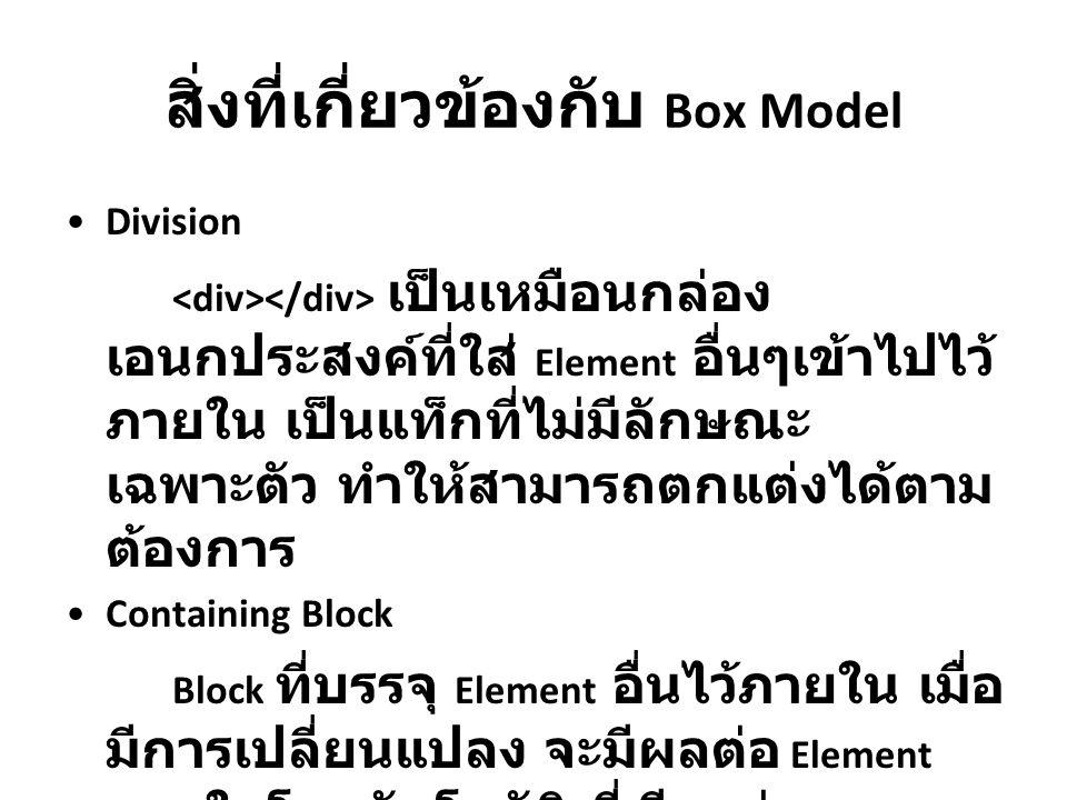 สิ่งที่เกี่ยวข้องกับ Box Model Division เป็นเหมือนกล่อง เอนกประสงค์ที่ใส่ Element อื่นๆเข้าไปไว้ ภายใน เป็นแท็กที่ไม่มีลักษณะ เฉพาะตัว ทำให้สามารถตกแต